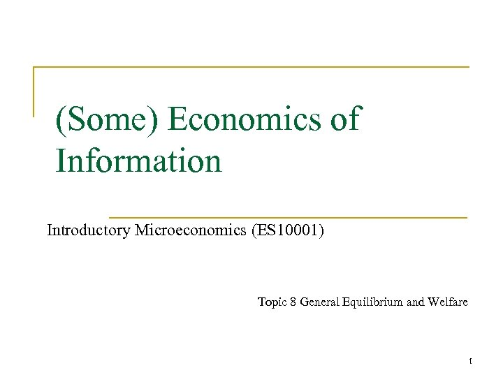 (Some) Economics of Information Introductory Microeconomics (ES 10001) Topic 8 General Equilibrium and Welfare