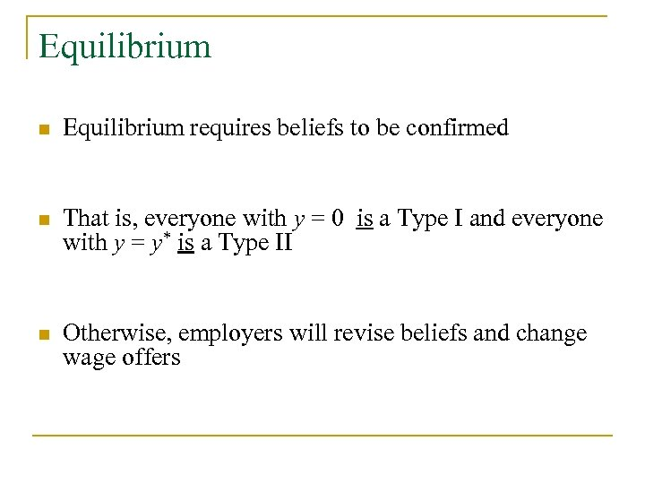 Equilibrium n Equilibrium requires beliefs to be confirmed n That is, everyone with y