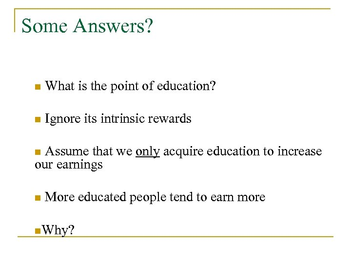 Some Answers? n What is the point of education? n Ignore its intrinsic rewards
