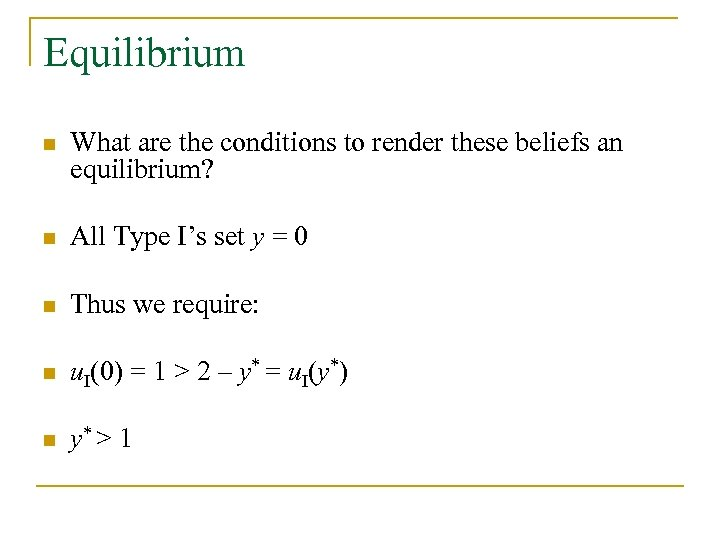 Equilibrium n What are the conditions to render these beliefs an equilibrium? n All