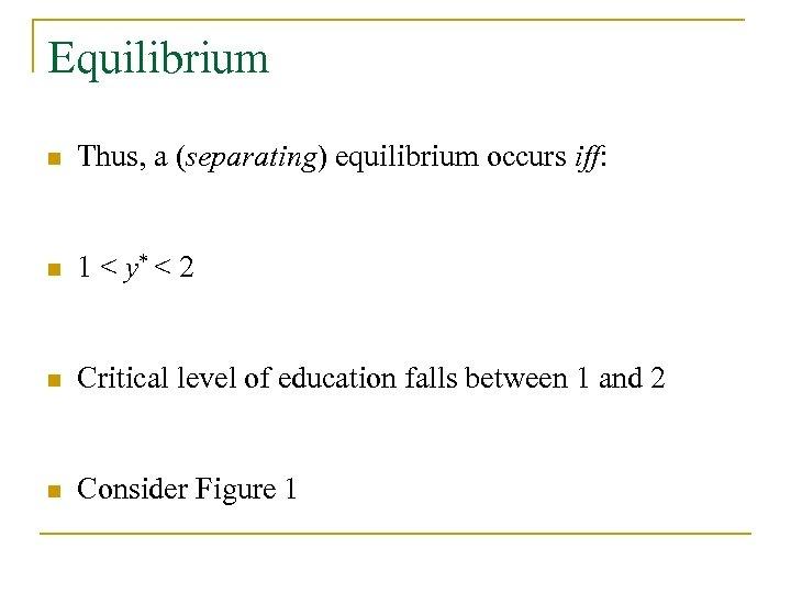 Equilibrium n Thus, a (separating) equilibrium occurs iff: n 1 < y* < 2