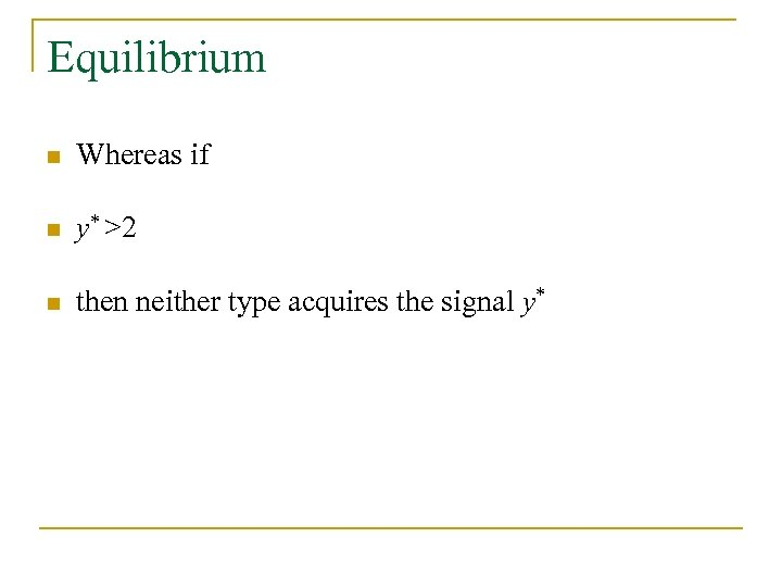 Equilibrium n Whereas if n y* >2 n then neither type acquires the signal
