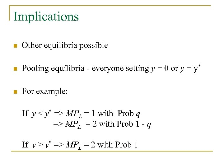 Implications n Other equilibria possible n Pooling equilibria - everyone setting y = 0