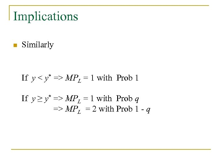 Implications n Similarly If If y < y* => MPL = 1 with Prob