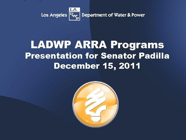 LADWP ARRA Programs Presentation for Senator Padilla December 15, 2011