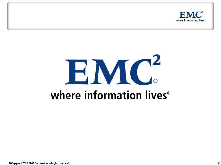 © Copyright 2009 EMC Corporation. All rights reserved. 37