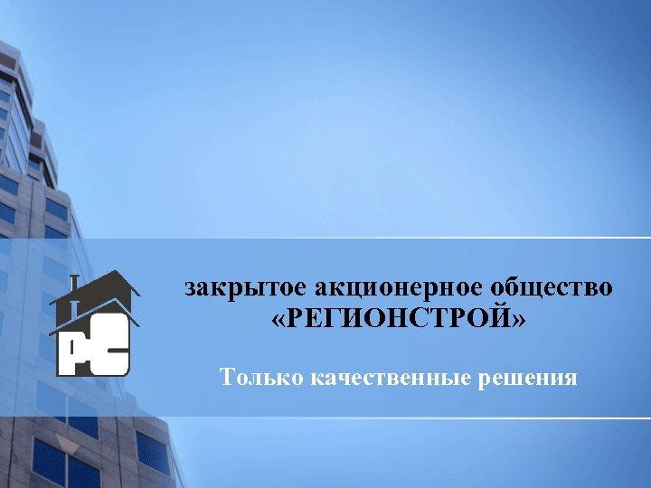 закрытое акционерное общество «РЕГИОНСТРОЙ» Только качественные решения