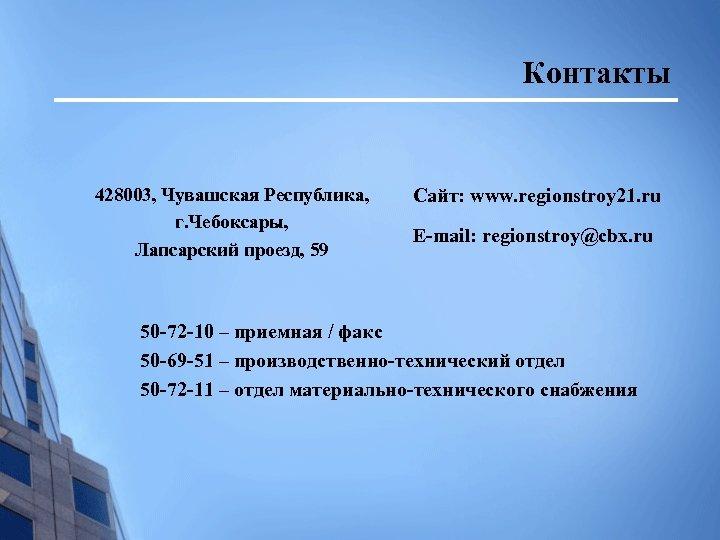 Контакты 428003, Чувашская Республика, г. Чебоксары, Лапсарский проезд, 59 Сайт: www. regionstroy 21. ru