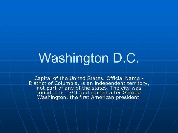 Washington D. C. Capital of the United States. Official Name District of Columbia, is
