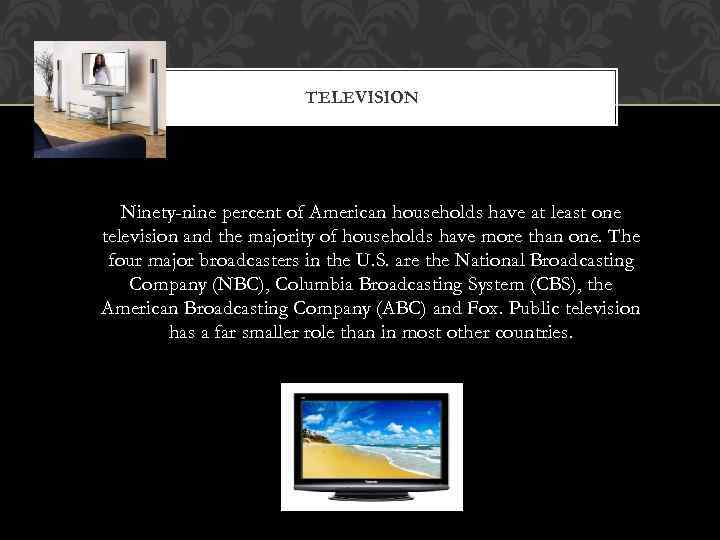 TELEVISION Ninety-nine percent of American households have at least one television and the majority