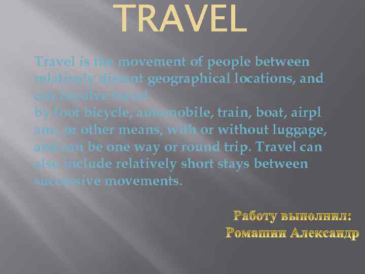 Travel is the movement of people between relatively distant geographical locations, and can involve