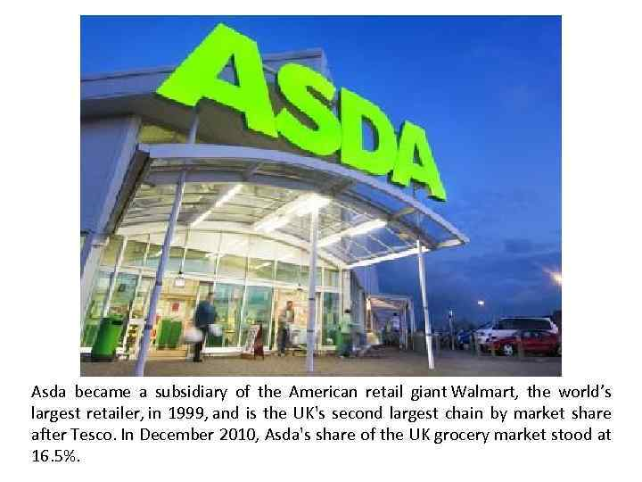Asda became a subsidiary of the American retail giant Walmart, the world's largest retailer,