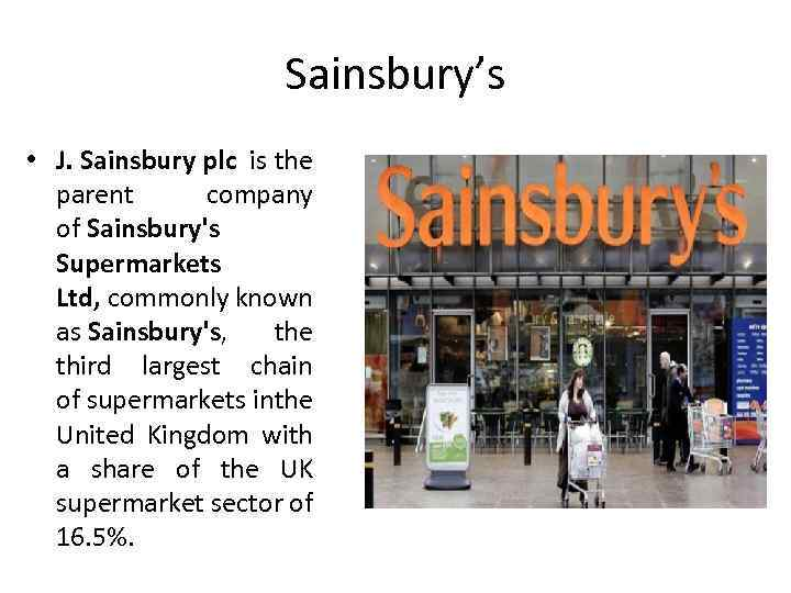 Sainsbury's • J. Sainsbury plc is the parent company of Sainsbury's Supermarkets Ltd, commonly