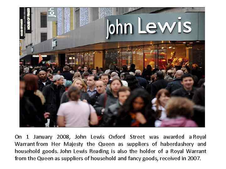 On 1 January 2008, John Lewis Oxford Street was awarded a Royal Warrant from