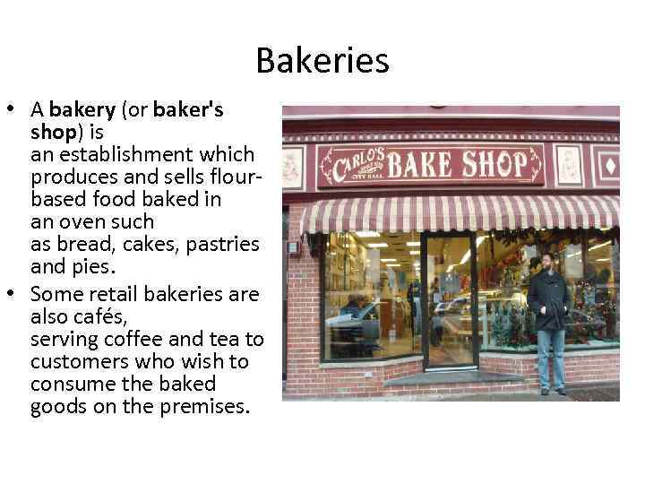 Bakeries • A bakery (or baker's shop) is an establishment which produces and sells