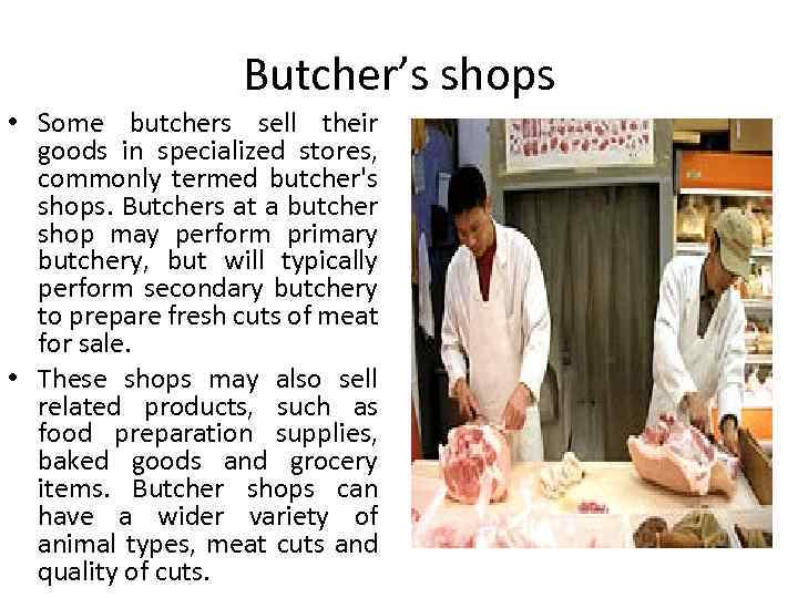 Butcher's shops • Some butchers sell their goods in specialized stores, commonly termed butcher's