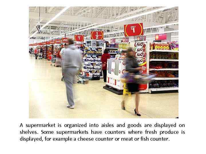 A supermarket is organized into aisles and goods are displayed on shelves. Some supermarkets