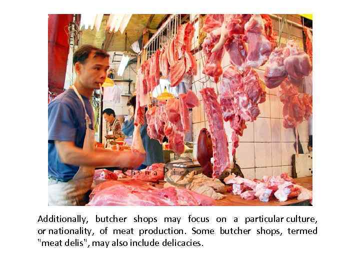 Additionally, butcher shops may focus on a particular culture, or nationality, of meat production.