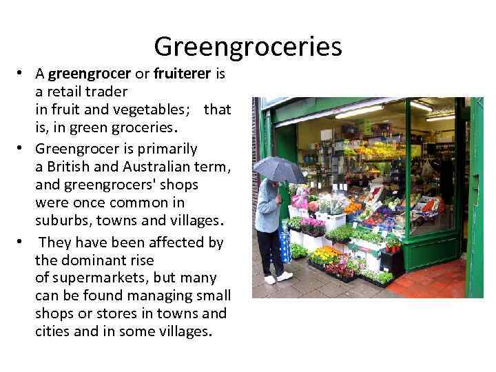 Greengroceries • A greengrocer or fruiterer is a retail trader in fruit and vegetables;