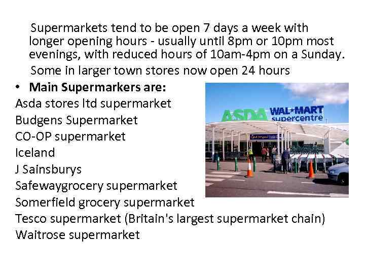 Supermarkets tend to be open 7 days a week with longer opening hours