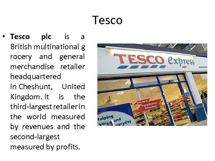Tesco • Tesco plc is a British multinational g rocery and general merchandise retailer