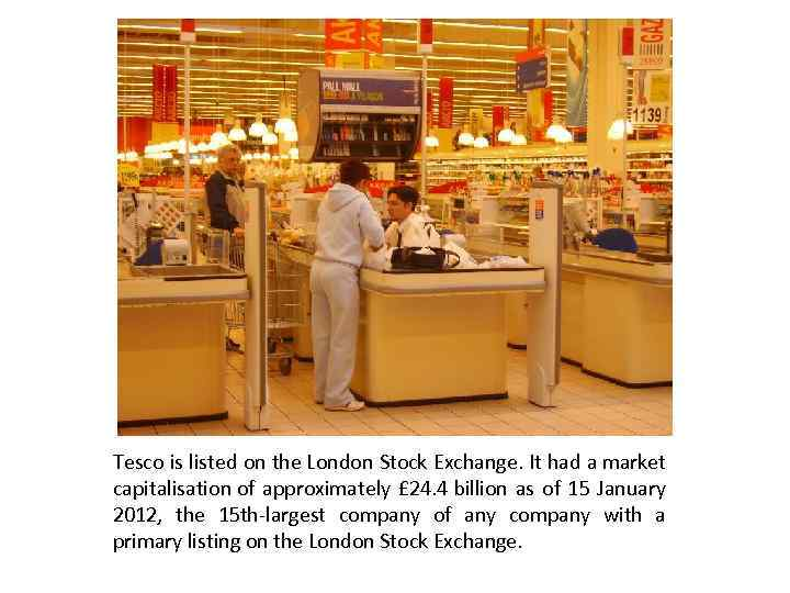 Tesco is listed on the London Stock Exchange. It had a market capitalisation of