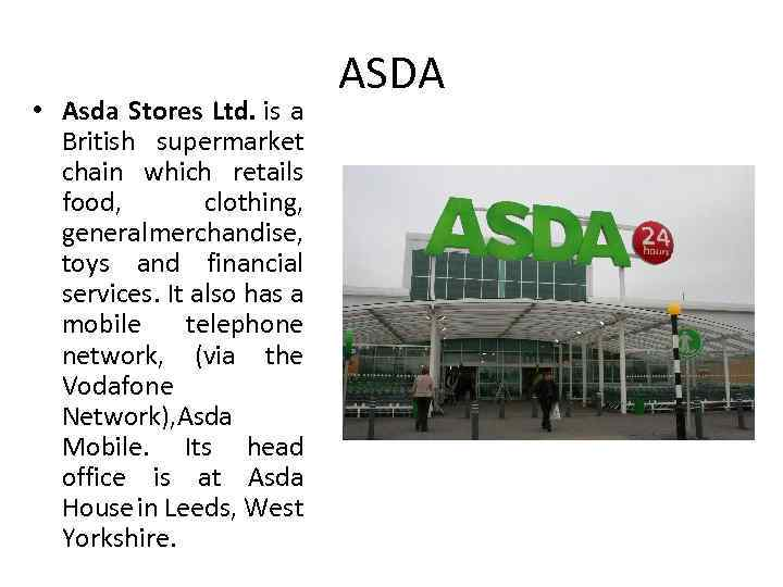 • Asda Stores Ltd. is a British supermarket chain which retails food, clothing,