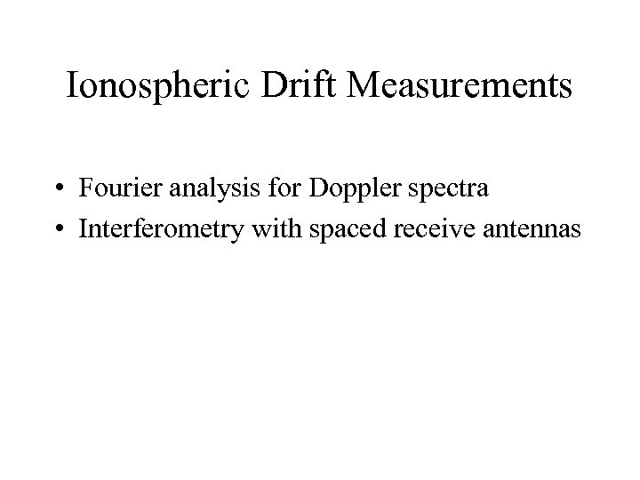 Ionospheric Drift Measurements • Fourier analysis for Doppler spectra • Interferometry with spaced receive