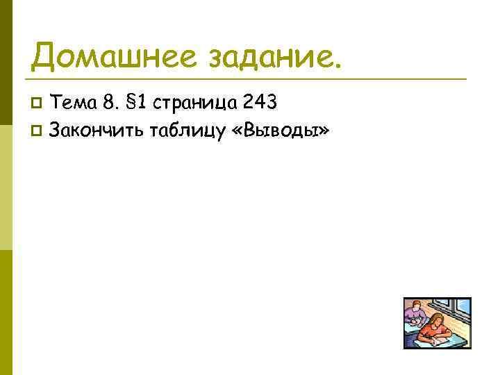 Домашнее задание. Тема 8. § 1 страница 243 p Закончить таблицу «Выводы» p