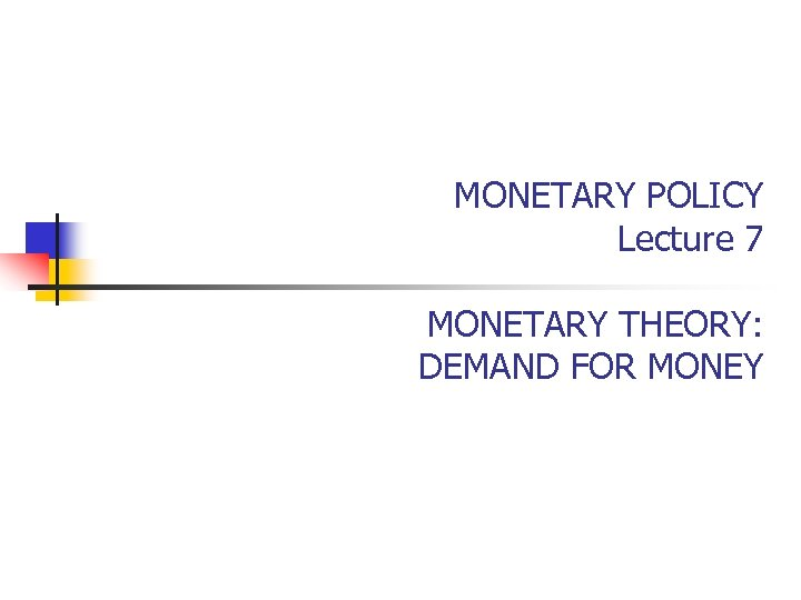 MONETARY POLICY Lecture 7 MONETARY THEORY: DEMAND FOR MONEY
