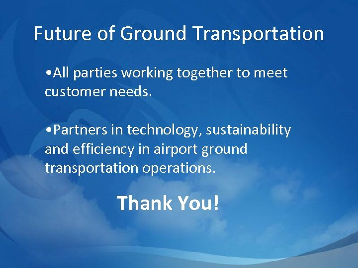 Future of Ground Transportation • All parties working together to meet customer needs. •