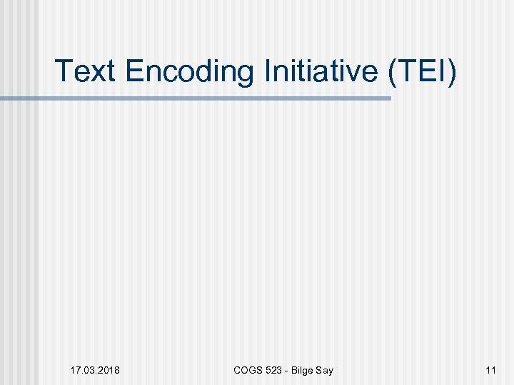 Text Encoding Initiative (TEI) 17. 03. 2018 COGS 523 - Bilge Say 11