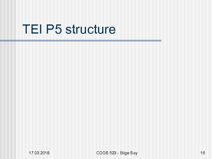 TEI P 5 structure 17. 03. 2018 COGS 523 - Bilge Say 16