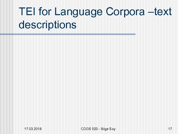 TEI for Language Corpora –text descriptions 17. 03. 2018 COGS 523 - Bilge Say