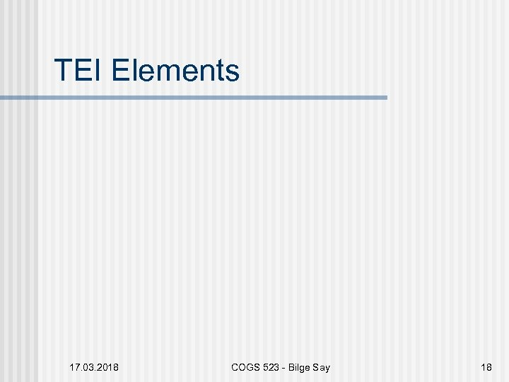 TEI Elements 17. 03. 2018 COGS 523 - Bilge Say 18