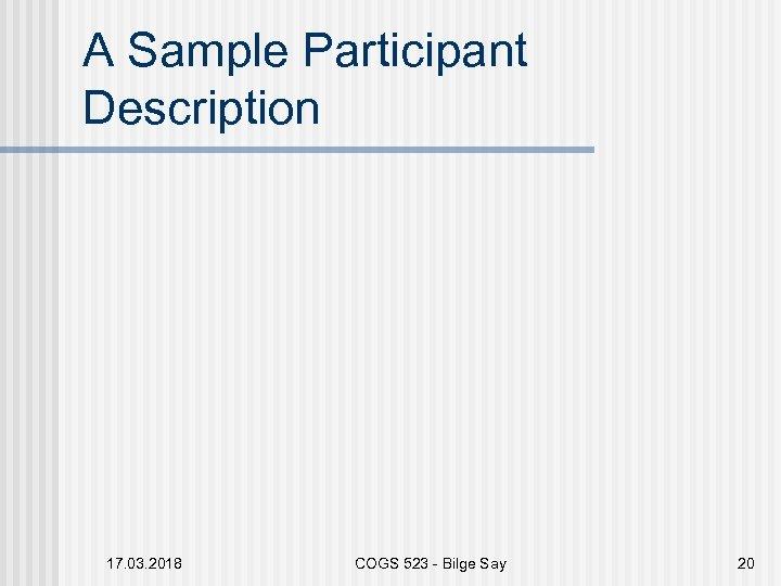 A Sample Participant Description 17. 03. 2018 COGS 523 - Bilge Say 20