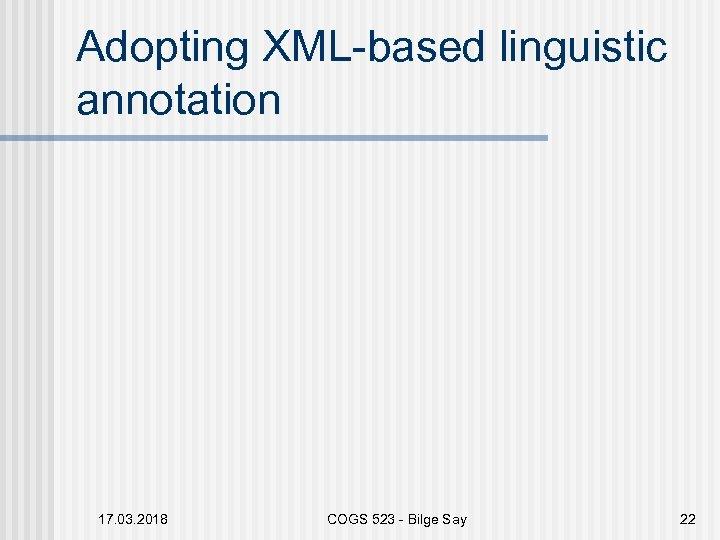 Adopting XML-based linguistic annotation 17. 03. 2018 COGS 523 - Bilge Say 22
