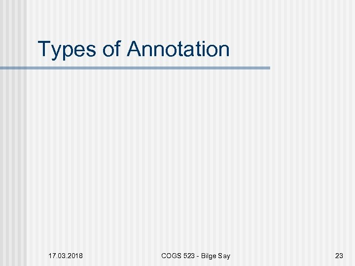 Types of Annotation 17. 03. 2018 COGS 523 - Bilge Say 23