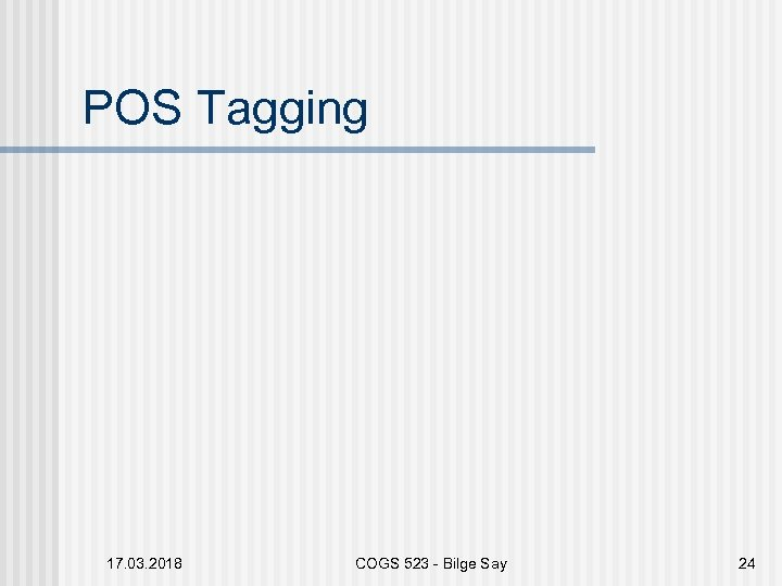 POS Tagging 17. 03. 2018 COGS 523 - Bilge Say 24