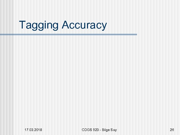 Tagging Accuracy 17. 03. 2018 COGS 523 - Bilge Say 26
