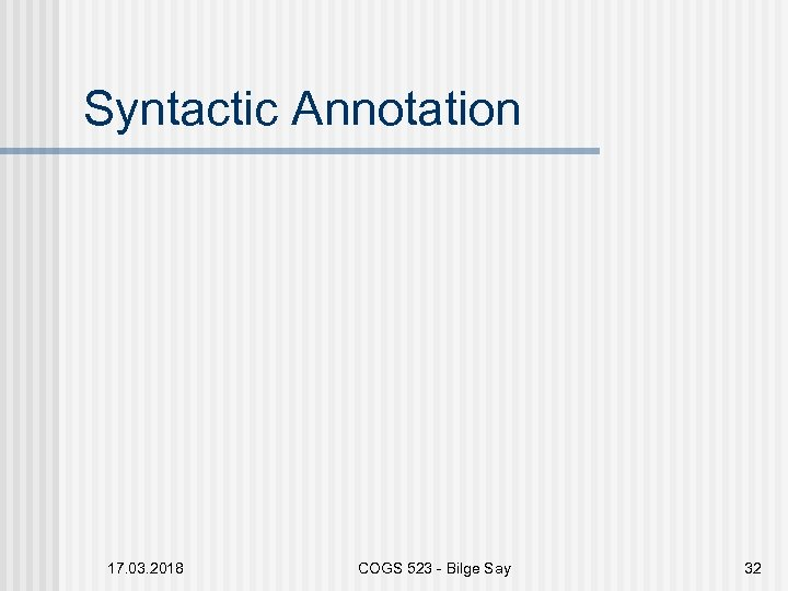 Syntactic Annotation 17. 03. 2018 COGS 523 - Bilge Say 32
