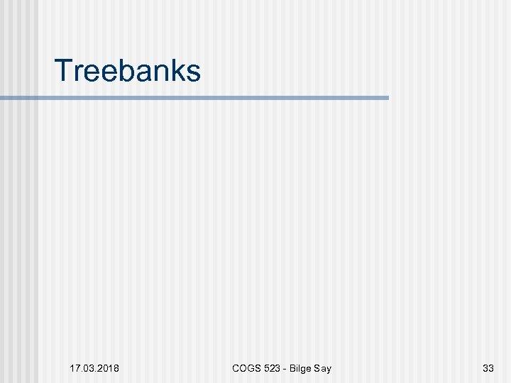 Treebanks 17. 03. 2018 COGS 523 - Bilge Say 33