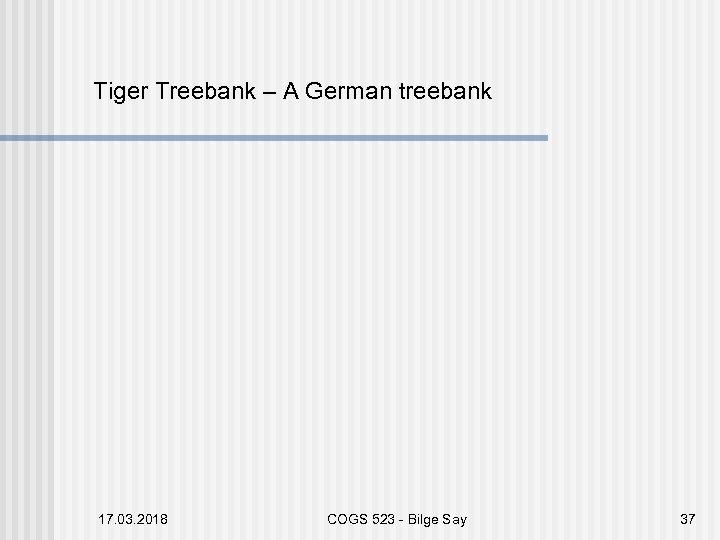 Tiger Treebank – A German treebank 17. 03. 2018 COGS 523 - Bilge Say