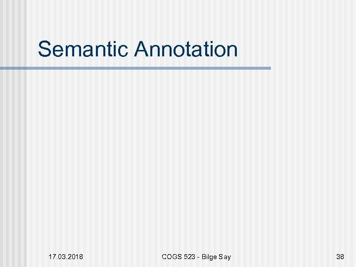 Semantic Annotation 17. 03. 2018 COGS 523 - Bilge Say 38