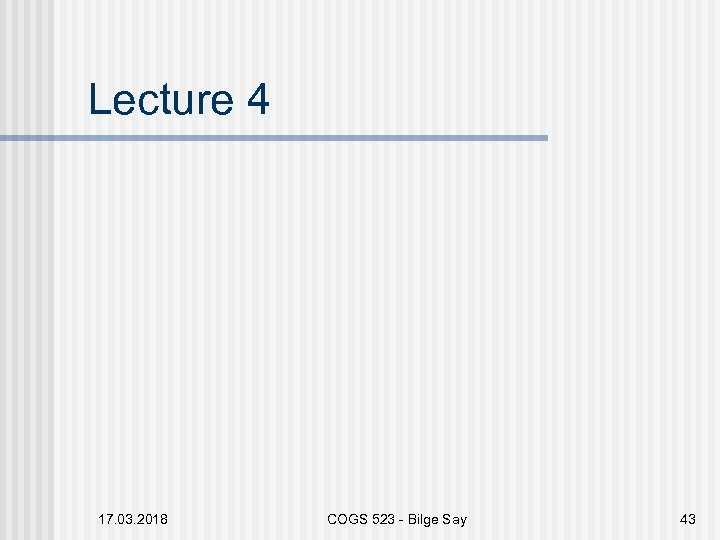 Lecture 4 17. 03. 2018 COGS 523 - Bilge Say 43
