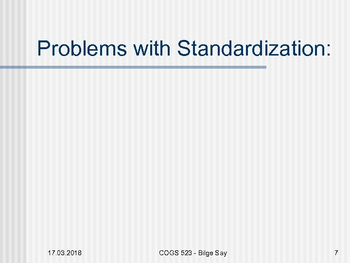 Problems with Standardization: 17. 03. 2018 COGS 523 - Bilge Say 7