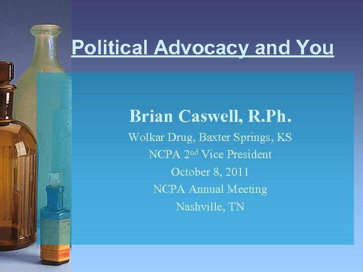 Political Advocacy and You Brian Caswell, R. Ph. Wolkar Drug, Baxter Springs, KS NCPA