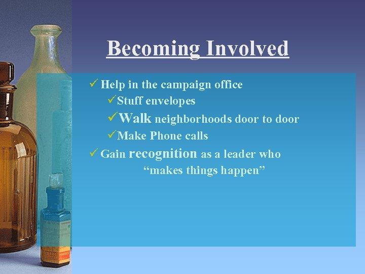 Becoming Involved ü Help in the campaign office üStuff envelopes üWalk neighborhoods door to