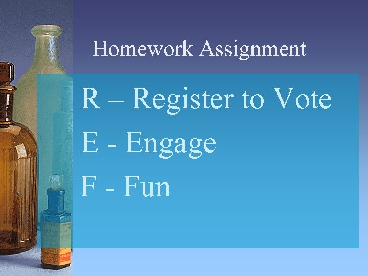 Homework Assignment R – Register to Vote E - Engage F - Fun