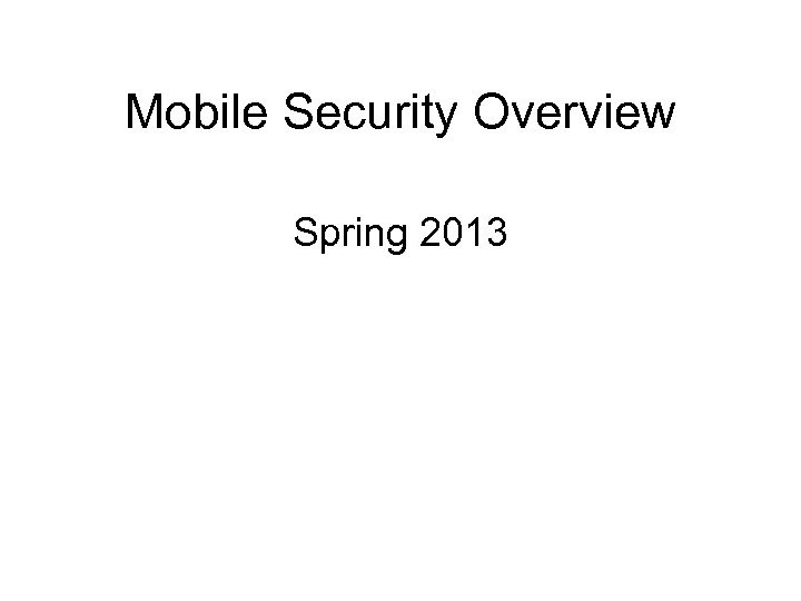 Mobile Security Overview Spring 2013